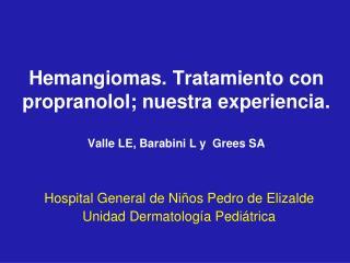Hemangiomas. Tratamiento con propranolol; nuestra experiencia.  Valle LE, Barabini L y  Grees SA