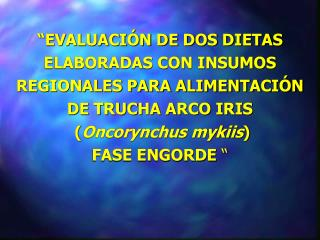 EVALUACI N DE DOS DIETAS ELABORADAS CON INSUMOS REGIONALES PARA ALIMENTACI N DE TRUCHA ARCO IRIS  Oncorynchus mykiis FA