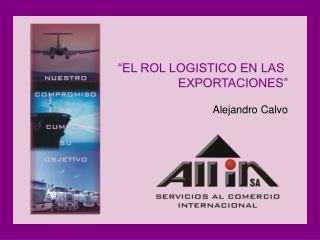 EL ROL LOGISTICO EN LAS  EXPORTACIONES   Alejandro Calvo