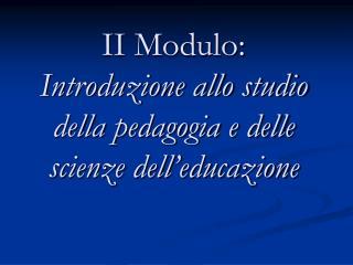 II Modulo:  Introduzione allo studio della pedagogia e delle scienze dell educazione