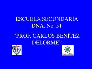 ESCUELA SECUNDARIA DNA. No. 51  PROF. CARLOS BEN TEZ DELORME