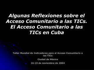 Taller Mundial de Indicadores para el Acceso Comunitario a las TICs  Ciudad de M xico 16-19 de noviembre de 2004