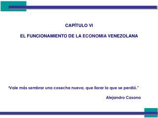 CAP TULO VI  EL FUNCIONAMIENTO DE LA ECONOMIA VENEZOLANA            Vale m s sembrar una cosecha nueva, que llorar la qu