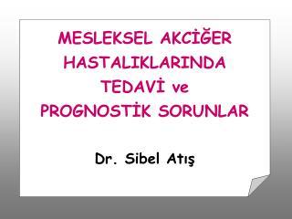 MESLEKSEL AKCIGER HASTALIKLARINDA  TEDAVI ve  PROGNOSTIK SORUNLAR   Dr. Sibel Atis