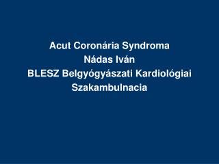 Acut Coron ria Syndroma N das Iv n BLESZ Belgy gy szati Kardiol giai Szakambulnacia