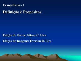Evangelismo   I Defini  o e Prop sitos    Edi  o de Textos: Elizeu C. Lira Edi  o de Imagens: Everton R. Lira