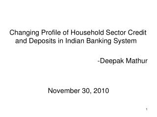 Changing Profile of Household Sector Credit and Deposits in Indian Banking System  -Deepak Mathur   November 30, 2010