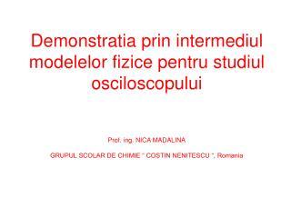 Demonstratia prin intermediul modelelor fizice pentru studiul osciloscopului   Prof. ing. NICA MADALINA  GRUPUL SCOLAR D