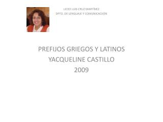 LICEO LUIS CRUZ MART NEZ DPTO. DE LENGUAJE Y COMUNICACII N       PREFIJOS GRIEGOS Y LATINOS YACQUELINE CASTILLO 2009