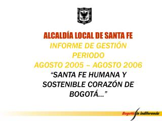 ALCALD A LOCAL DE SANTA FE INFORME DE GESTI N  PERIODO  AGOSTO 2005   AGOSTO 2006  SANTA FE HUMANA Y SOSTENIBLE CORAZ N