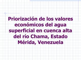 Priorizaci n de los valores econ micos del agua superficial en cuenca alta del r o Chama, Estado M rida, Venezuela