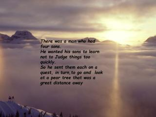 There was a man who had four sons.  He wanted his sons to learn not to Judge things too quickly. So he sent them each on