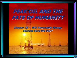 PEAK OIL AND THE FATE OF HUMANITY   Chapter 3B    Will Renewable Energy Sources Save the Day   Robert B riault