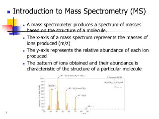 Introduction to Mass Spectrometry MS  A mass spectrometer produces a spectrum of masses based on the structure of a mole