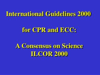 International Guidelines 2000   for CPR and ECC:  A Consensus on Science ILCOR 2000