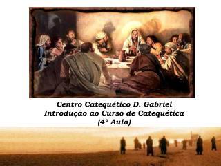 Centro Catequ tico D. Gabriel Introdu  o ao Curso de Catequ tica  4  Aula