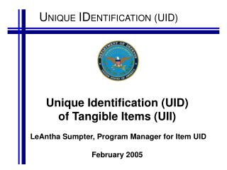 Unique Identification UID  of Tangible Items UII   LeAntha Sumpter, Program Manager for Item UID   February 2005