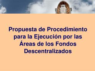 Propuesta de Procedimiento para la Ejecuci n por las  reas de los Fondos Descentralizados