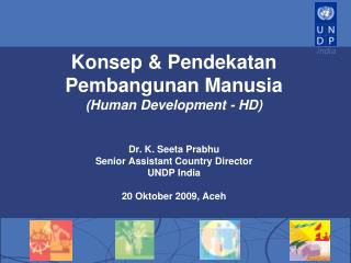 Konsep  Pendekatan Pembangunan Manusia Human Development - HD   Dr. K. Seeta Prabhu Senior Assistant Country Director UN