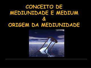 CONCEITO DE MEDIUNIDADE E MEDIUM  ORIGEM DA MEDIUNIDADE