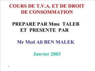 COURS DE T.V.A. ET DE DROIT DE CONSOMMATION  PREPARE PAR Mme  TALEB   ET  PRESENTE  PAR  Mr Med Ali BEN MALEK  Janvier 2