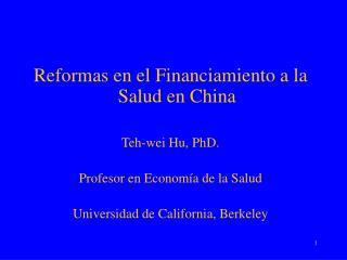 Reformas en el Financiamiento a la Salud en China  Teh-wei Hu, PhD.  Profesor en Econom a de la Salud  Universidad de Ca