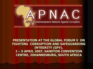 PRESENTATION AT THE GLOBAL FORUM V  ON     FIGHTING  CORRUPTION AND SAFEGUARDING INTEGRITY GFV, 2   5 APRIL 2007, SANDTO