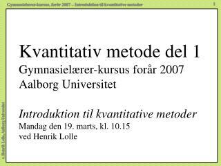 Kvantitativ metode del 1 Gymnasiel rer-kursus for r 2007 Aalborg Universitet  Introduktion til kvantitative metoder Mand