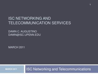 ISC Networking And  Telecommunication Services  Dawn C. Augustino dawnisc.upenn   March 2011