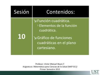 Profesor: V ctor Manuel Reyes F. Asignatura: Matem tica para Ciencias de la Salud MAT-011 Primer Semestre 2012
