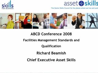 ABCD Conference 2008 Facilities Management Standards and Qualification  Richard Beamish  Chief Executive Asset Skills