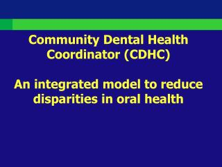 Community Dental Health Coordinator CDHC  An integrated model to reduce disparities in oral health