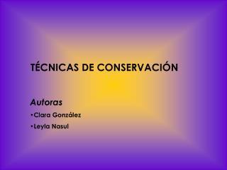 T CNICAS DE CONSERVACI N  Autoras Clara Gonz lez Leyla Nasul