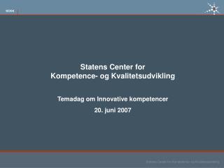 Statens Center for  Kompetence- og Kvalitetsudvikling  Temadag om Innovative kompetencer 20. juni 2007