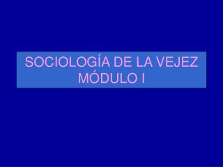 SOCIOLOG A DE LA VEJEZ M DULO I