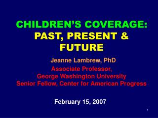 CHILDREN S COVERAGE: PAST, PRESENT  FUTURE  Jeanne Lambrew, PhD Associate Professor,  George Washington University Senio