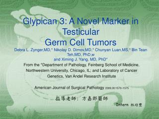 Glypican 3: A Novel Marker in Testicular Germ Cell Tumors Debra L. Zynger,MD, Nikolay D. Dimov,MD, Chunyan Luan,MS, Bin