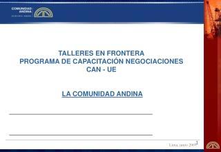 TALLERES EN FRONTERA PROGRAMA DE CAPACITACI N NEGOCIACIONES  CAN - UE     LA COMUNIDAD ANDINA