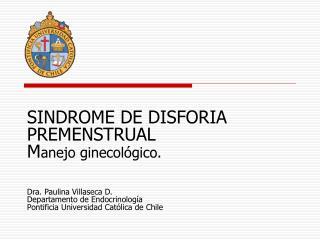 SINDROME DE DISFORIA PREMENSTRUAL Manejo ginecol gico.   Dra. Paulina Villaseca D. Departamento de Endocrinolog a Pontif