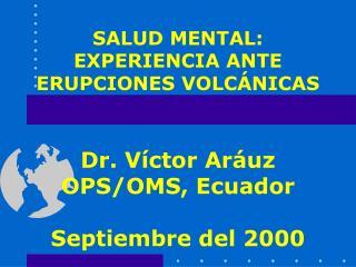 SALUD MENTAL: EXPERIENCIA ANTE ERUPCIONES VOLC NICAS   Dr. V ctor Ar uz  OPS