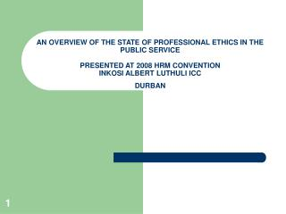 AN OVERVIEW OF THE STATE OF PROFESSIONAL ETHICS IN THE PUBLIC SERVICE  PRESENTED AT 2008 HRM CONVENTION INKOSI ALBERT LU