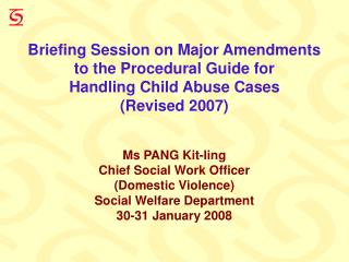 Briefing Session on Major Amendments to the Procedural Guide for  Handling Child Abuse Cases  Revised 2007    Ms PANG Ki