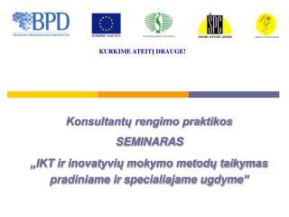 Konsultantu rengimo praktikos SEMINARAS  IKT ir inovatyviu mokymo metodu taikymas pradiniame ir specialiajame ugdyme