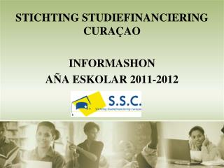 STICHTING STUDIEFINANCIERING CURA AO  INFORMASHON  A A ESKOLAR 2011-2012