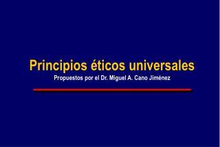 Principios  ticos universales Propuestos por el Dr. Miguel A. Cano Jim nez