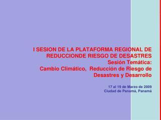 I SESION DE LA PLATAFORMA REGIONAL DE REDUCCIONDE RIESGO DE DESASTRES Sesi n Tem tica: Cambio Clim tico,  Reducci n de R