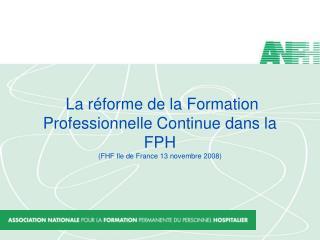 La r forme de la Formation Professionnelle Continue dans la FPH FHF Ile de France 13 novembre 2008