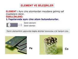 ELEMENT : Ayni cins atomlardan meydana gelmis saf maddelere denir.  ZELLIKLERI: 1.Yapilarinda ayni cins atom bulundururl