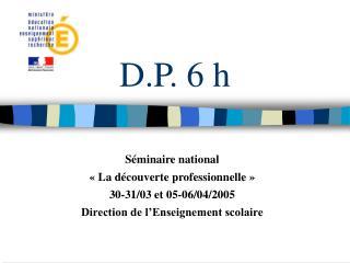 D.P. 6 h