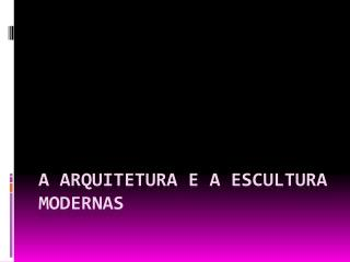 A Arquitetura e a Escultura Modernas